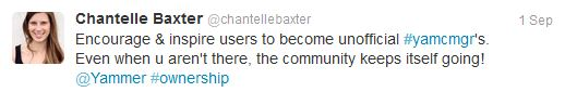 Tweet from @chantellebaxter: Encourage & inspire users to become unofficial #yamcmgr's. Even when u aren't there, the community keeps itself going! @Yammer #ownership